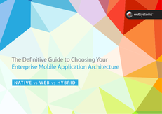 The Definitive Guide to Choosing Your Enterprise Mobile Application Architecture