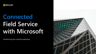 Connected Field Service with Microsoft: Transforming the Customer Experience