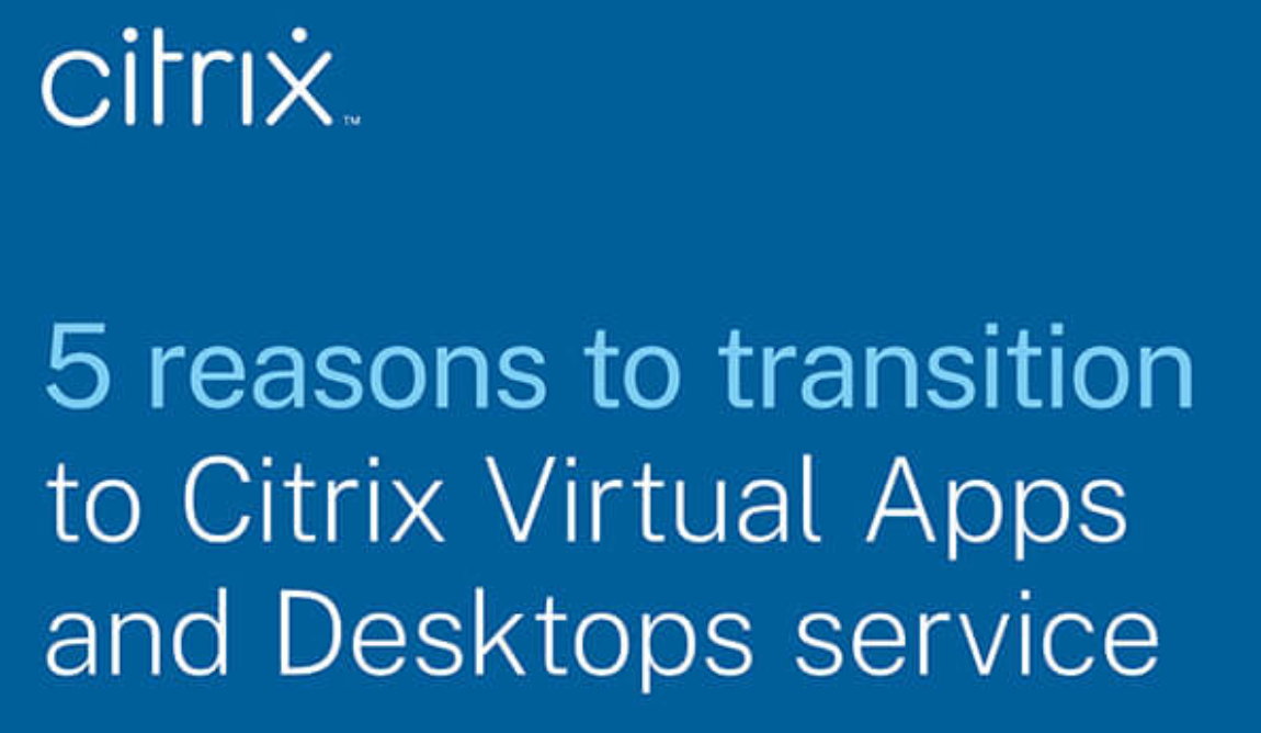 5 reasons to transition to Citrix virtual apps and desktops service